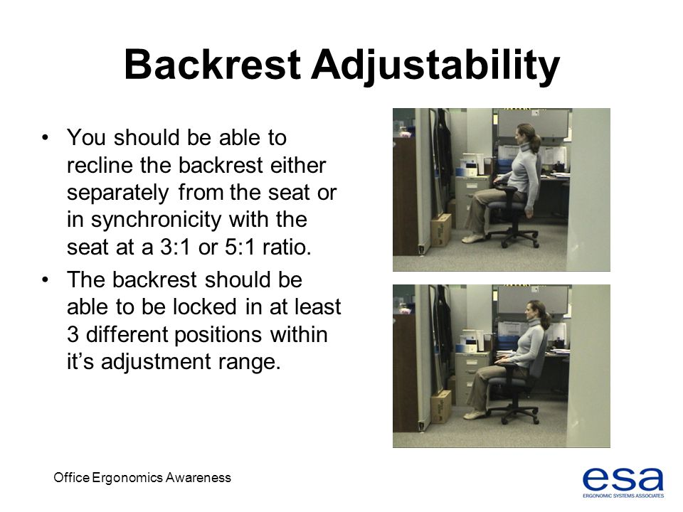 Office Ergonomics Awareness Backrest Adjustability You should be able to recline the backrest either separately from the seat or in synchronicity with