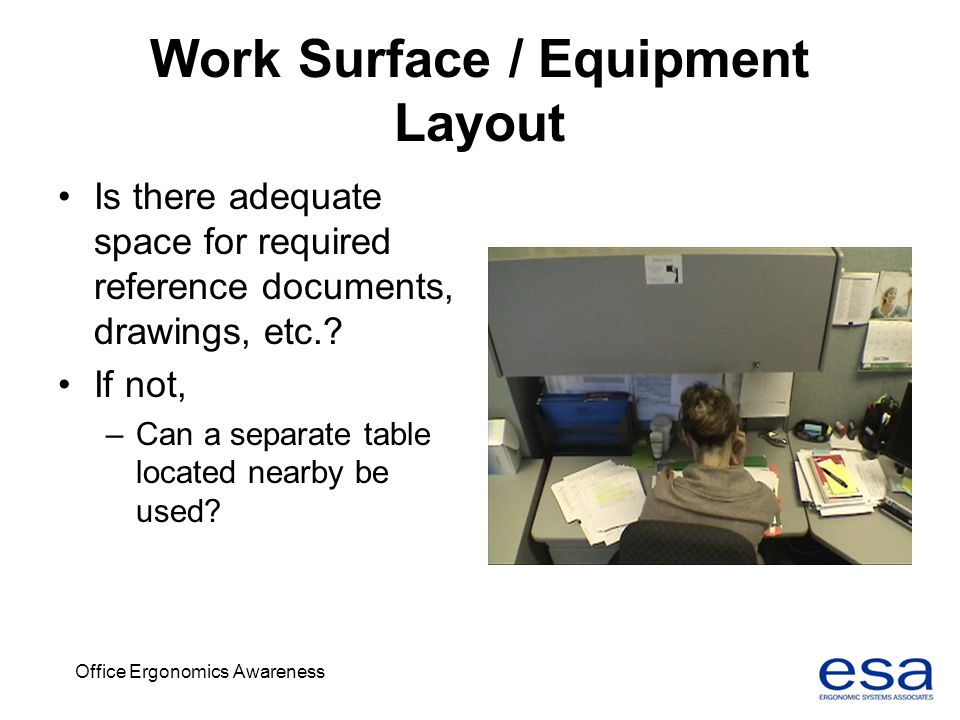Office Ergonomics Awareness Work Surface / Equipment Layout Is there adequate space for required reference documents, drawings, etc.? If not, –Can a s