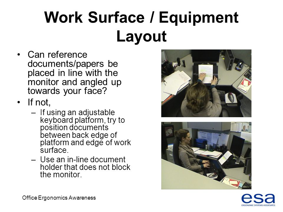 Office Ergonomics Awareness Work Surface / Equipment Layout Can reference documents/papers be placed in line with the monitor and angled up towards yo