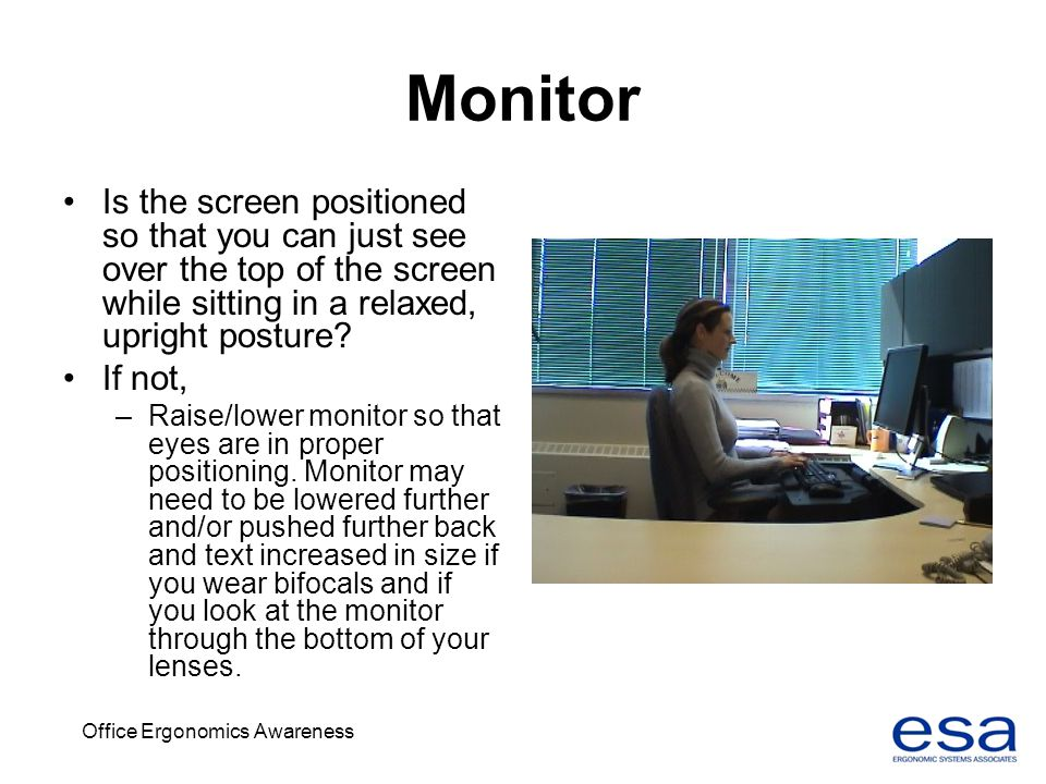 Office Ergonomics Awareness Monitor Is the screen positioned so that you can just see over the top of the screen while sitting in a relaxed, upright p