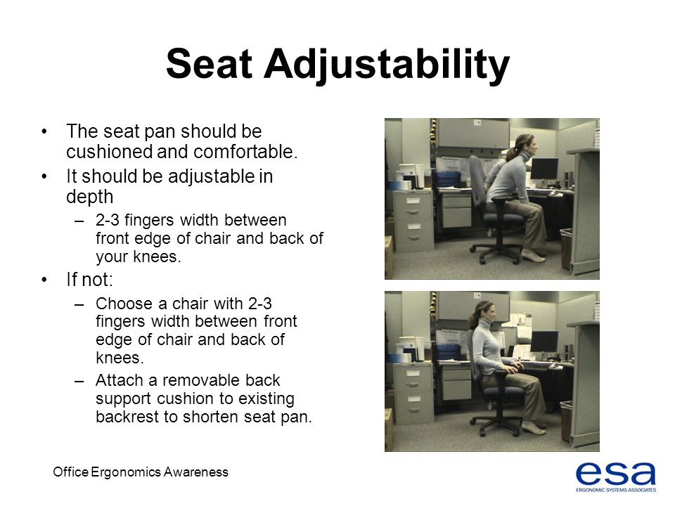 Office Ergonomics Awareness Seat Adjustability The seat pan should be cushioned and comfortable. It should be adjustable in depth –2-3 fingers width b
