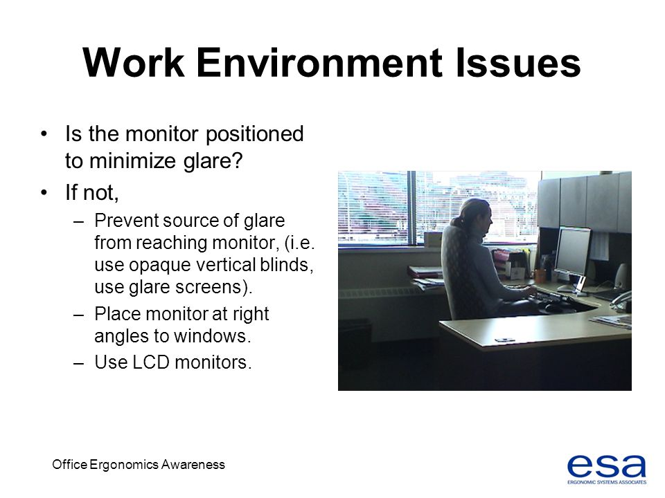 Office Ergonomics Awareness Work Environment Issues Is the monitor positioned to minimize glare? If not, –Prevent source of glare from reaching monito