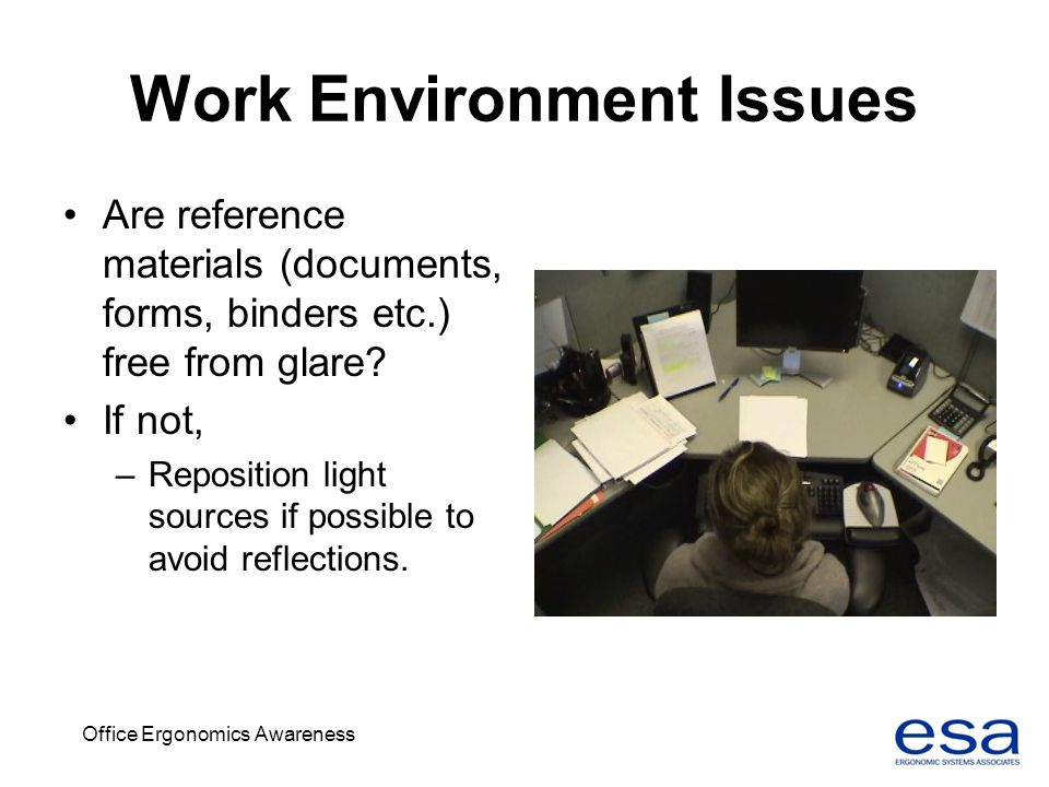Office Ergonomics Awareness Work Environment Issues Are reference materials (documents, forms, binders etc.) free from glare? If not, –Reposition ligh