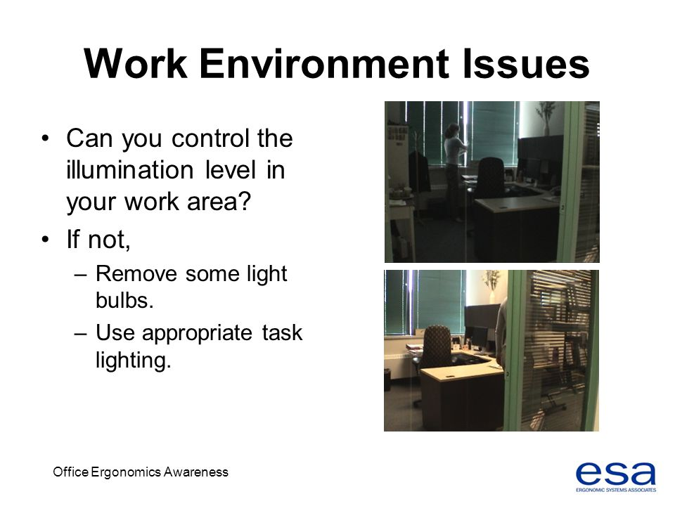 Office Ergonomics Awareness Work Environment Issues Can you control the illumination level in your work area? If not, –Remove some light bulbs. –Use a
