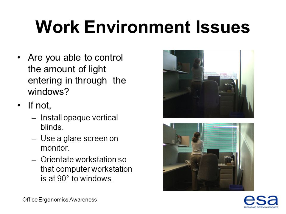 Office Ergonomics Awareness Work Environment Issues Are you able to control the amount of light entering in through the windows? If not, –Install opaq