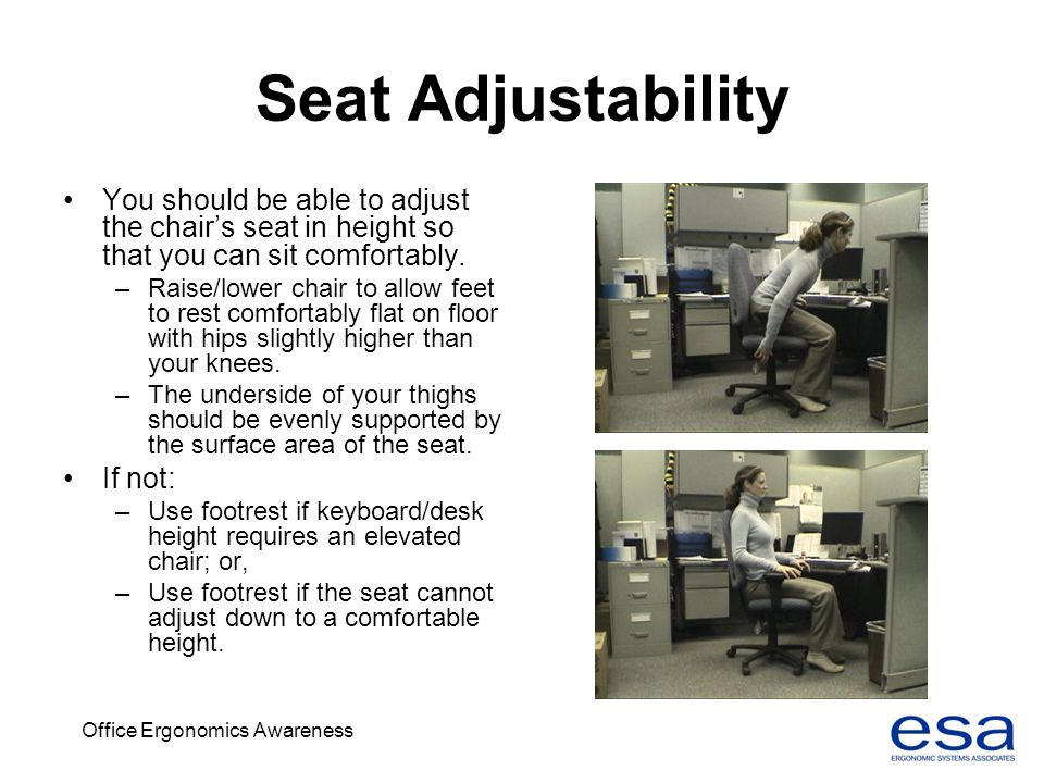 Office Ergonomics Awareness Seat Adjustability You should be able to adjust the chairs seat in height so that you can sit comfortably. –Raise/lower ch
