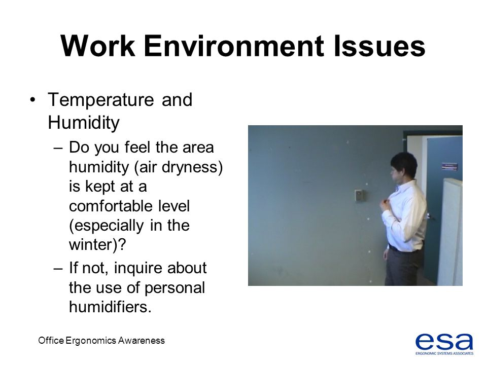 Office Ergonomics Awareness Work Environment Issues Temperature and Humidity –Do you feel the area humidity (air dryness) is kept at a comfortable lev
