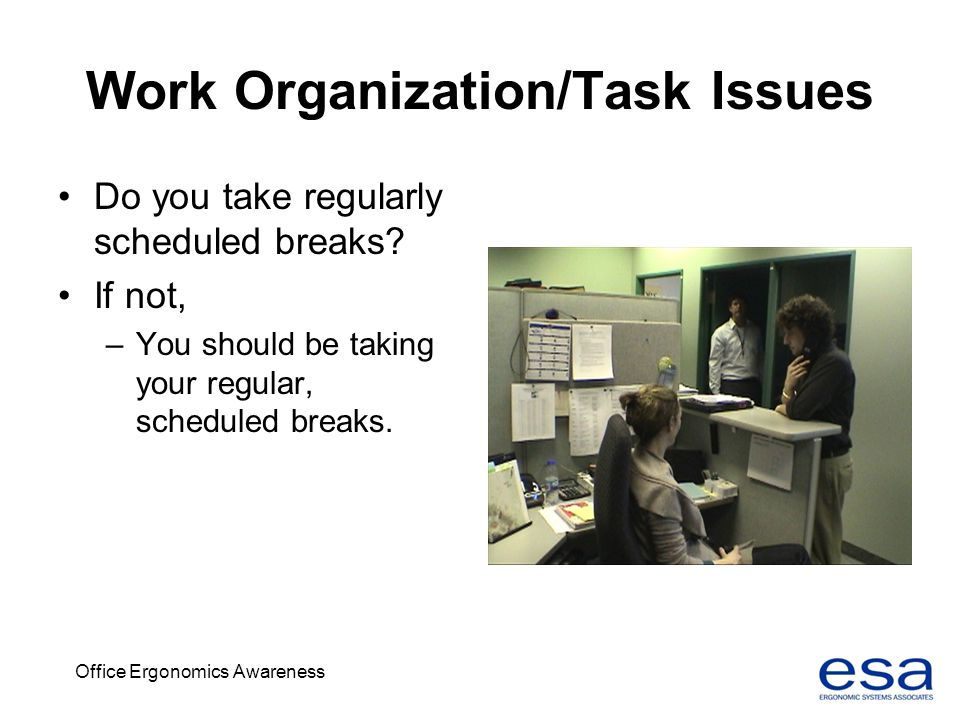 Office Ergonomics Awareness Work Organization/Task Issues Do you take regularly scheduled breaks? If not, –You should be taking your regular, schedule