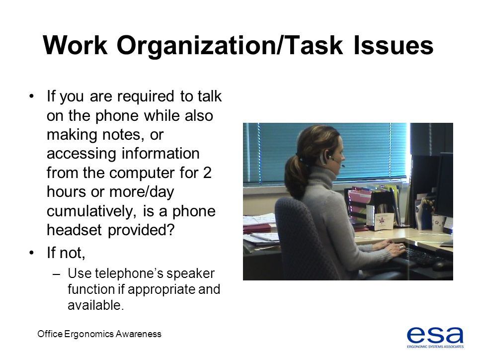 Office Ergonomics Awareness Work Organization/Task Issues If you are required to talk on the phone while also making notes, or accessing information f