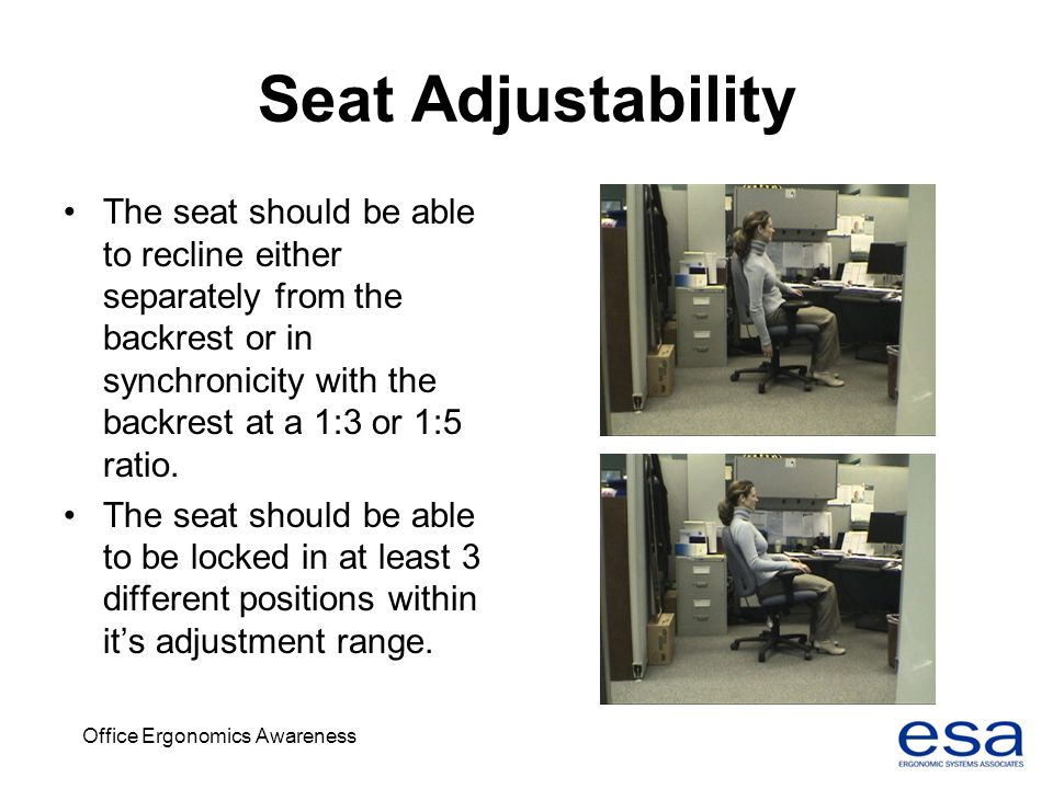 Office Ergonomics Awareness Seat Adjustability The seat should be able to recline either separately from the backrest or in synchronicity with the bac
