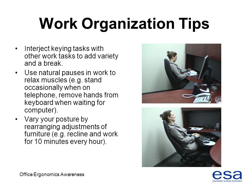 Office Ergonomics Awareness Work Organization Tips Interject keying tasks with other work tasks to add variety and a break. Use natural pauses in work