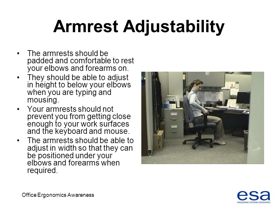 Office Ergonomics Awareness Armrest Adjustability The armrests should be padded and comfortable to rest your elbows and forearms on. They should be ab