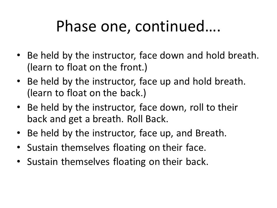 Phase one, continued…. Be held by the instructor, face down and hold breath.