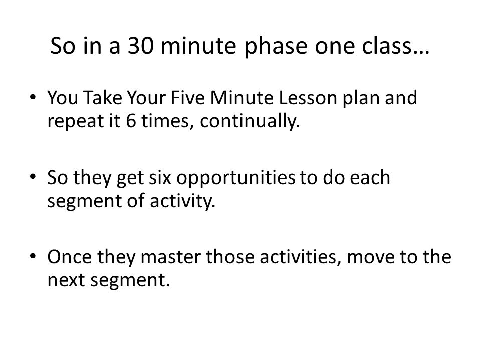 So in a 30 minute phase one class… You Take Your Five Minute Lesson plan and repeat it 6 times, continually.