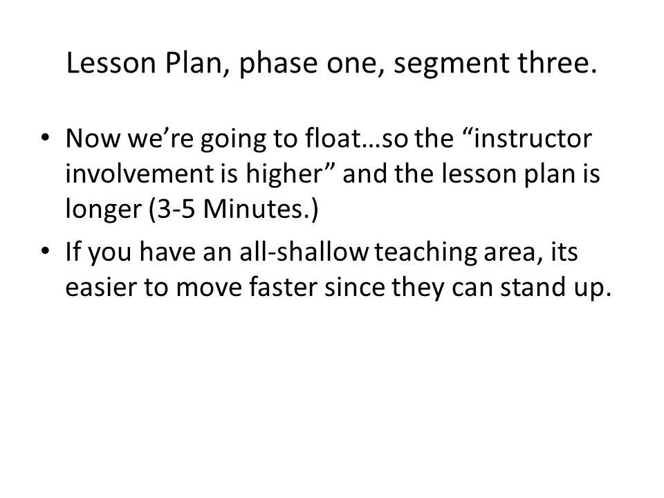 Lesson Plan, phase one, segment three. Now were going to float…so the instructor involvement is higher and the lesson plan is longer (3-5 Minutes.) If
