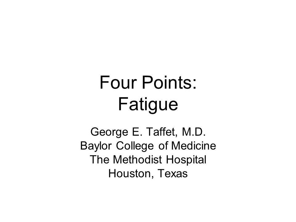 Four Points: Fatigue George E. Taffet, M.D.
