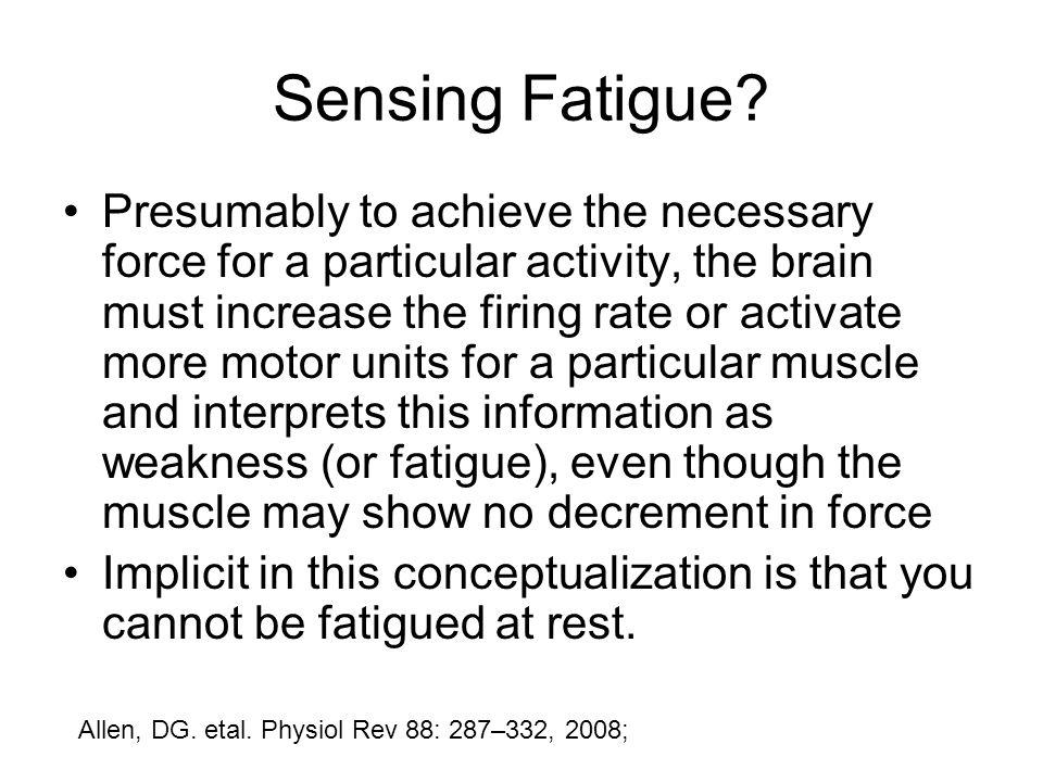 Sensing Fatigue? Presumably to achieve the necessary force for a particular activity, the brain must increase the firing rate or activate more motor u