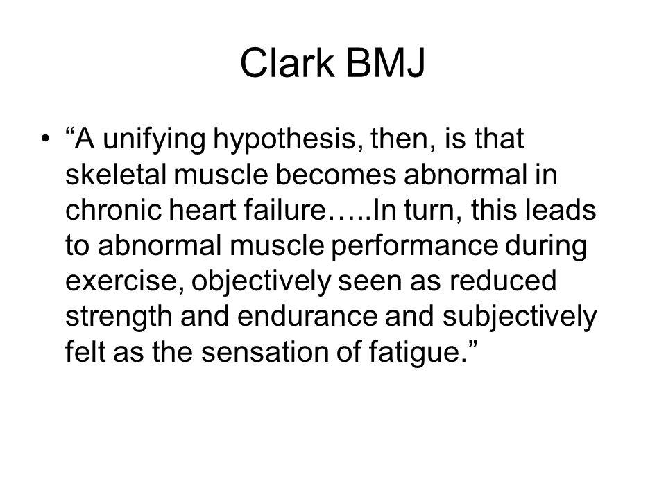 Clark BMJ A unifying hypothesis, then, is that skeletal muscle becomes abnormal in chronic heart failure…..In turn, this leads to abnormal muscle performance during exercise, objectively seen as reduced strength and endurance and subjectively felt as the sensation of fatigue.
