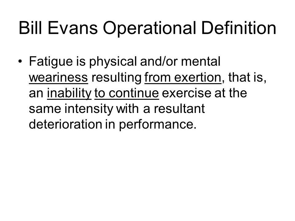 Bill Evans Operational Definition Fatigue is physical and/or mental weariness resulting from exertion, that is, an inability to continue exercise at the same intensity with a resultant deterioration in performance.