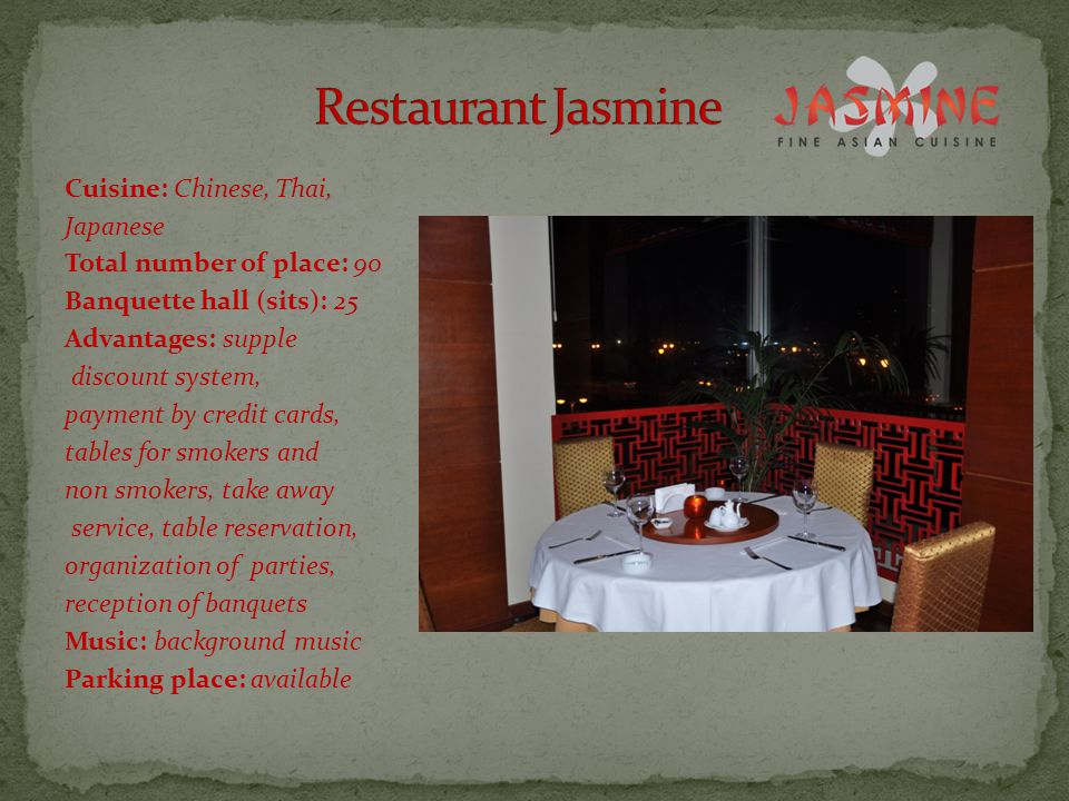 Cuisine: Chinese, Thai, Japanese Total number of place: 90 Banquette hall (sits): 25 Advantages: supple discount system, payment by credit cards, tables for smokers and non smokers, take away service, table reservation, organization of parties, reception of banquets Music: background music Parking place: available