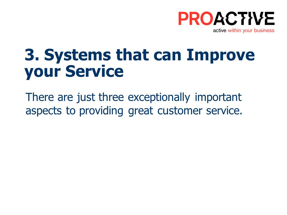3. Systems that can Improve your Service There are just three exceptionally important aspects to providing great customer service.
