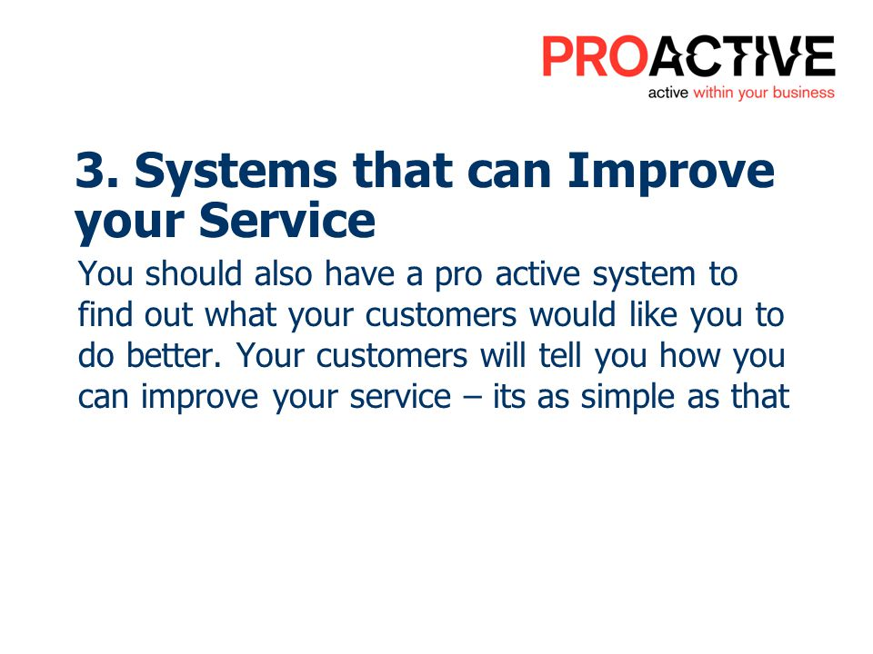 You should also have a pro active system to find out what your customers would like you to do better. Your customers will tell you how you can improve