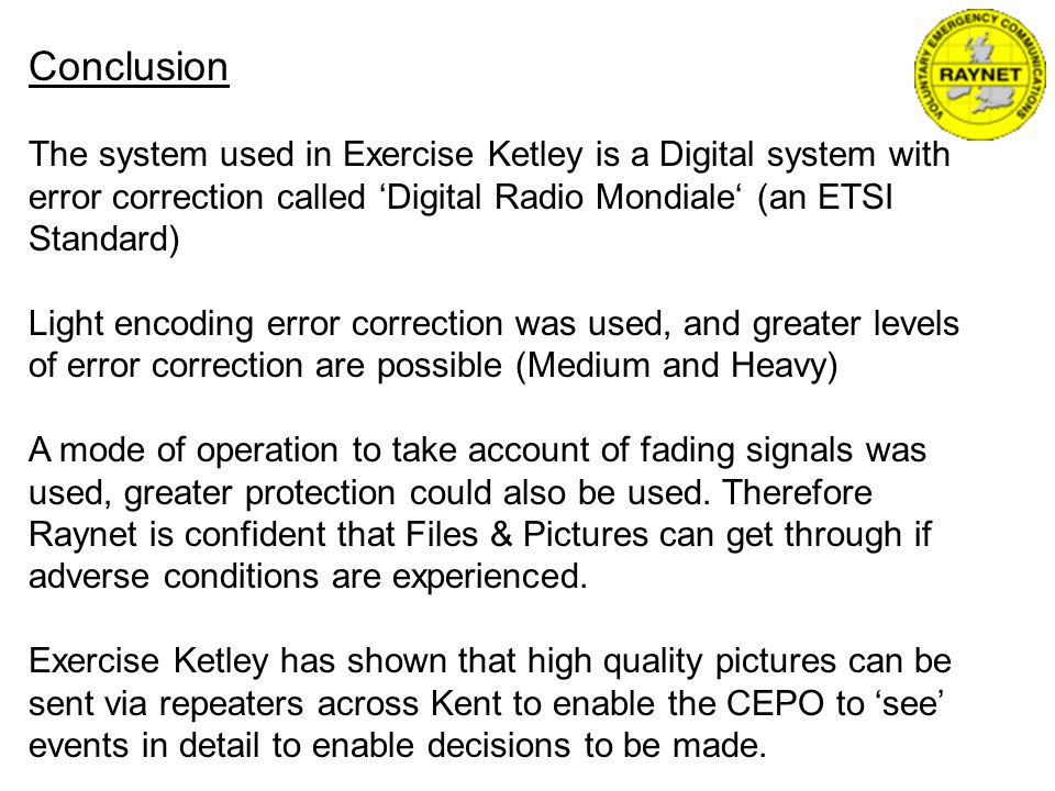 Conclusion The system used in Exercise Ketley is a Digital system with error correction called Digital Radio Mondiale (an ETSI Standard) Light encoding error correction was used, and greater levels of error correction are possible (Medium and Heavy) A mode of operation to take account of fading signals was used, greater protection could also be used.