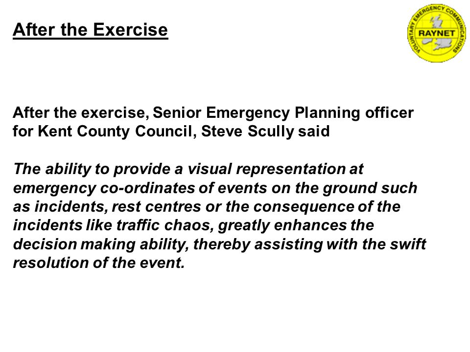 After the Exercise After the exercise, Senior Emergency Planning officer for Kent County Council, Steve Scully said The ability to provide a visual representation at emergency co-ordinates of events on the ground such as incidents, rest centres or the consequence of the incidents like traffic chaos, greatly enhances the decision making ability, thereby assisting with the swift resolution of the event.