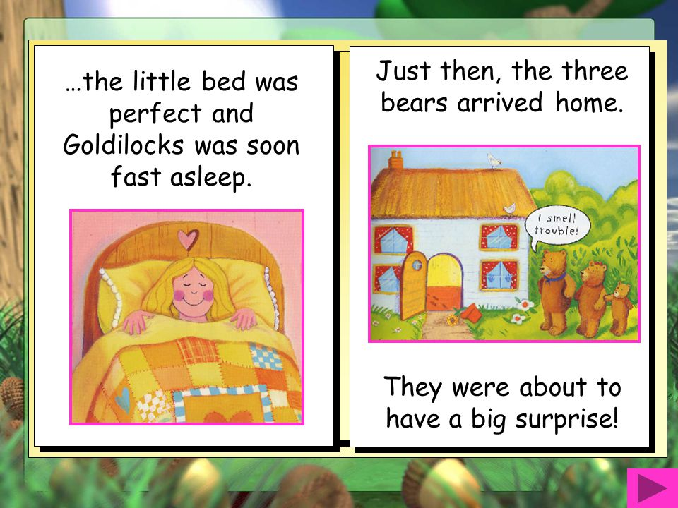 In the bedroom there were three comfy looking beds. The biggest bed was too hard and the middle sized bed was too soft but… Goldilocks thought she wou