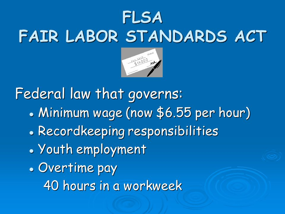 FLSA FAIR LABOR STANDARDS ACT Federal law that governs: Minimum wage (now $6.55 per hour) Minimum wage (now $6.55 per hour) Recordkeeping responsibilities Recordkeeping responsibilities Youth employment Youth employment Overtime pay Overtime pay 40 hours in a workweek