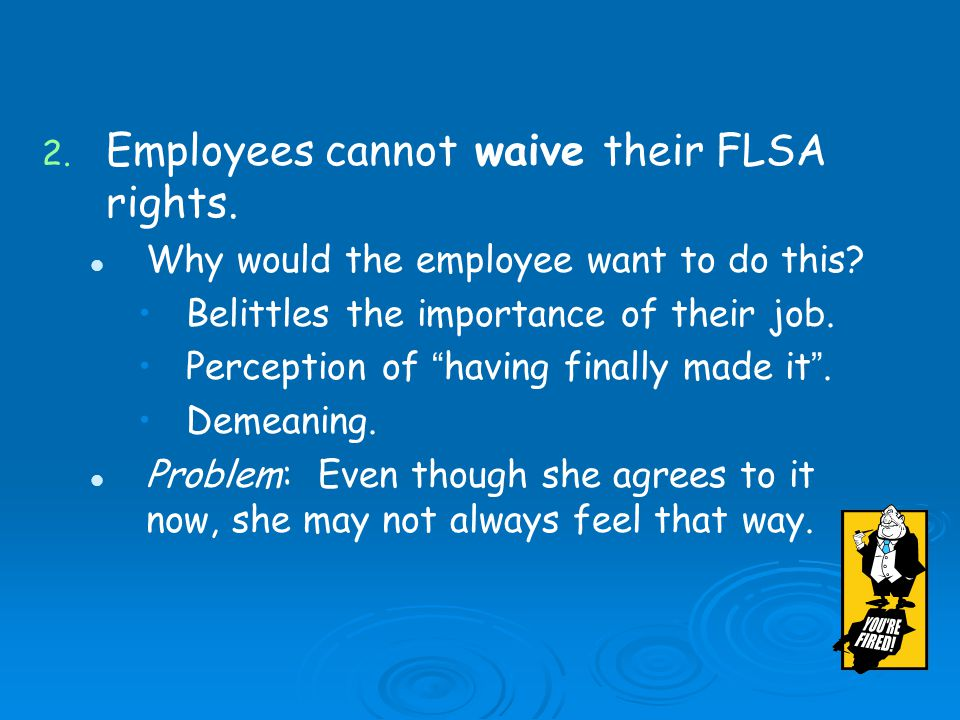 2. 2. Employees cannot waive their FLSA rights. Why would the employee want to do this.