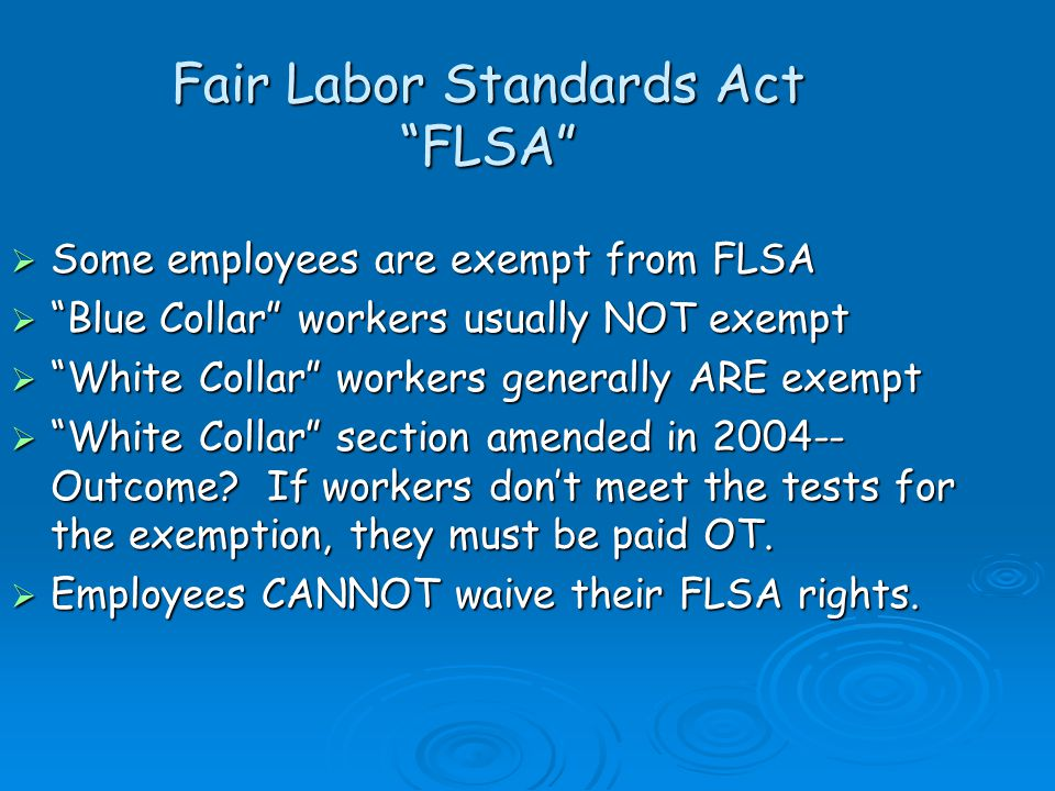 Fair Labor Standards Act FLSA Some employees are exempt from FLSA Some employees are exempt from FLSA Blue Collar workers usually NOT exempt Blue Collar workers usually NOT exempt White Collar workers generally ARE exempt White Collar workers generally ARE exempt White Collar section amended in 2004-- Outcome.