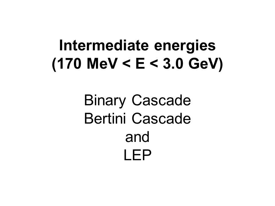 Intermediate energies (170 MeV < E < 3.0 GeV) Binary Cascade Bertini Cascade and LEP