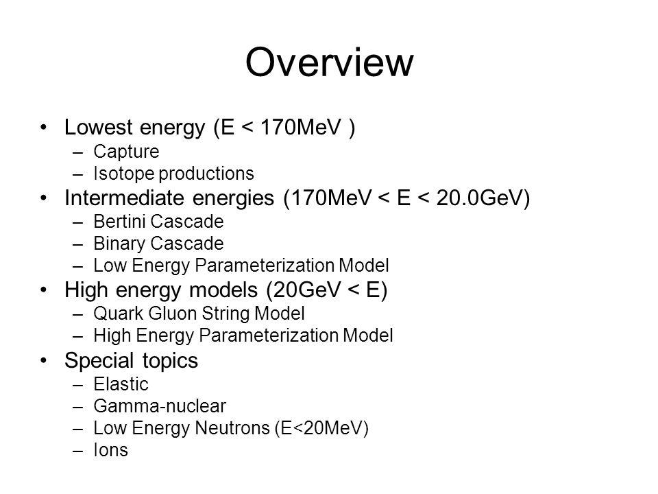Overview Lowest energy (E < 170MeV ) –Capture –Isotope productions Intermediate energies (170MeV < E < 20.0GeV) –Bertini Cascade –Binary Cascade –Low Energy Parameterization Model High energy models (20GeV < E) –Quark Gluon String Model –High Energy Parameterization Model Special topics –Elastic –Gamma-nuclear –Low Energy Neutrons (E<20MeV) –Ions
