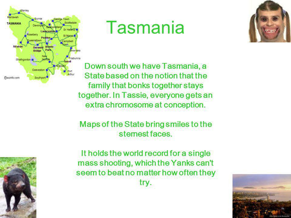 Tasmania Down south we have Tasmania, a State based on the notion that the family that bonks together stays together.
