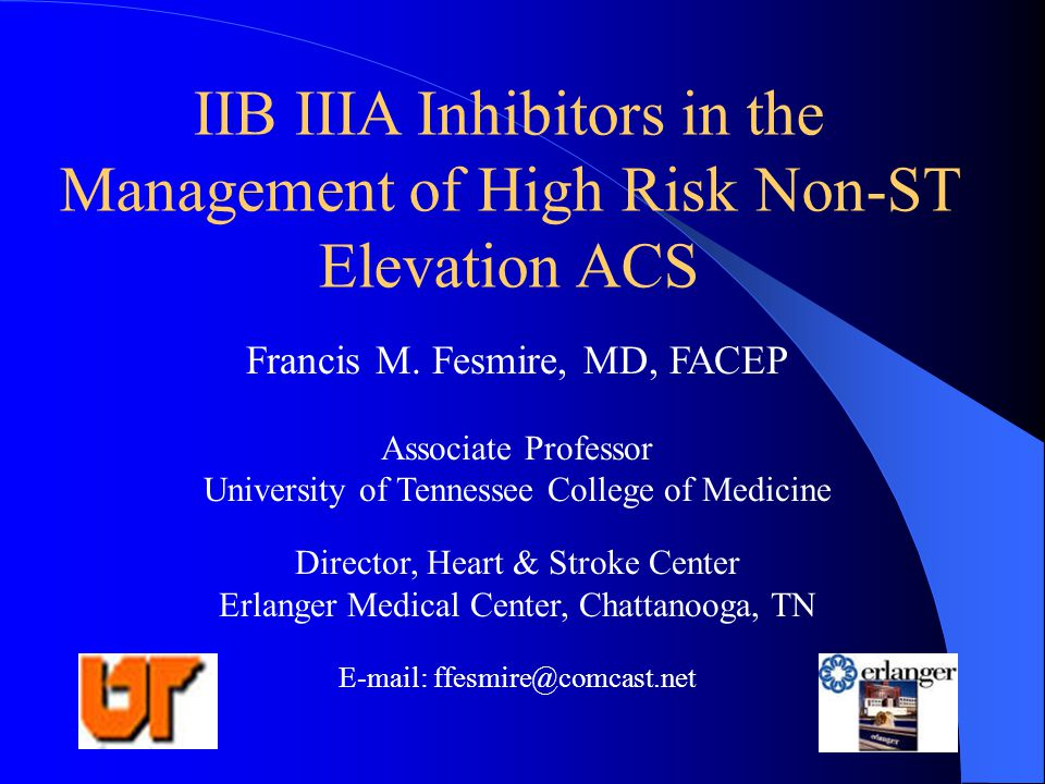 IIB IIIA Inhibitors in the Management of High Risk Non-ST Elevation ACS Francis M. Fesmire, MD, FACEP Associate Professor University of Tennessee Coll