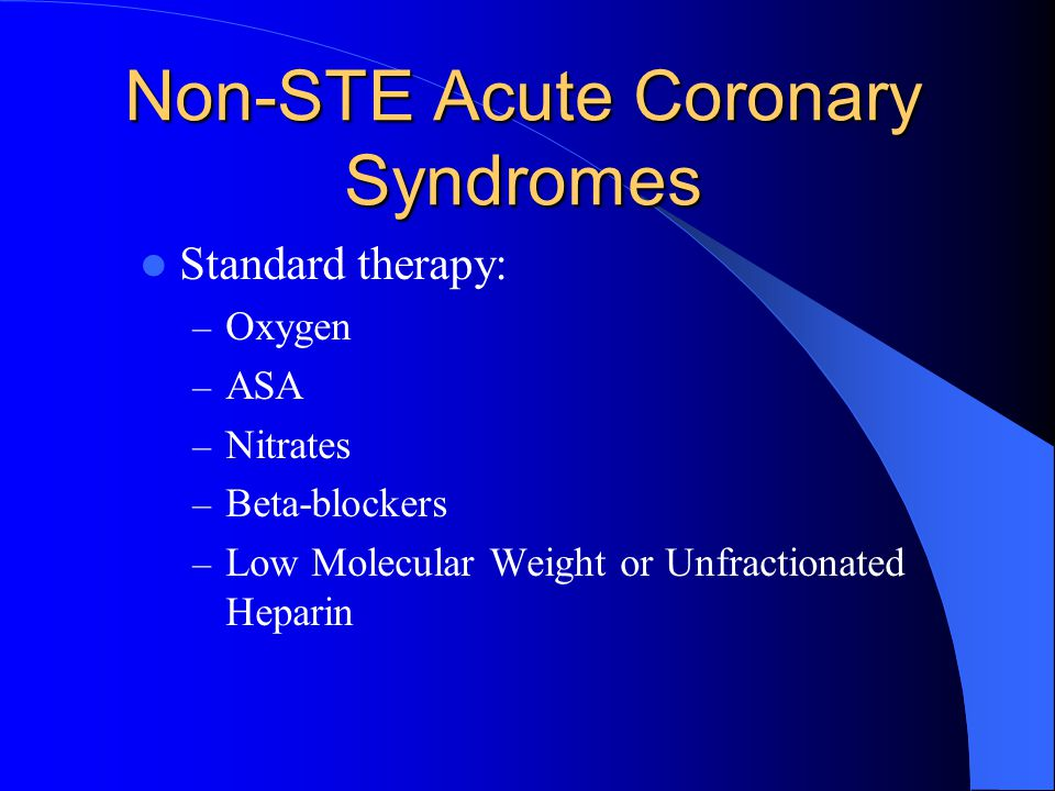 Non-STE Acute Coronary Syndromes Standard therapy: – Oxygen – ASA – Nitrates – Beta-blockers – Low Molecular Weight or Unfractionated Heparin