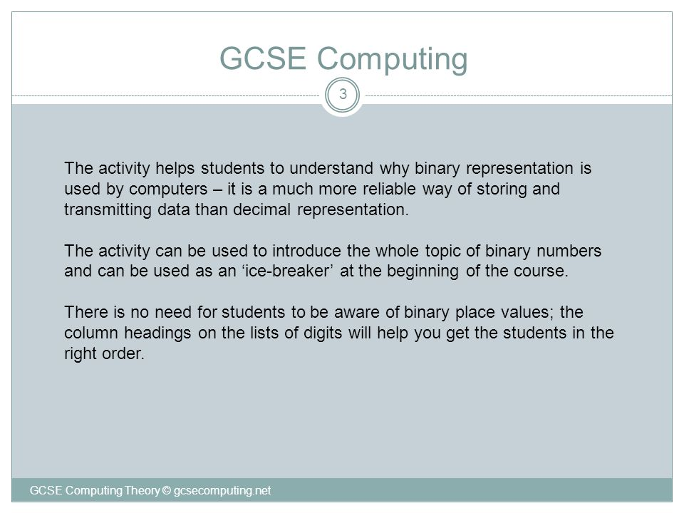 3 GCSE Computing GCSE Computing Theory © gcsecomputing.net The activity helps students to understand why binary representation is used by computers –