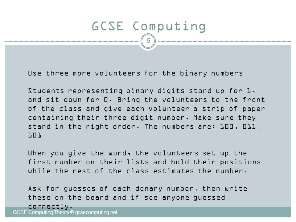 5 GCSE Computing GCSE Computing Theory © gcsecomputing.net Use three more volunteers for the binary numbers Students representing binary digits stand