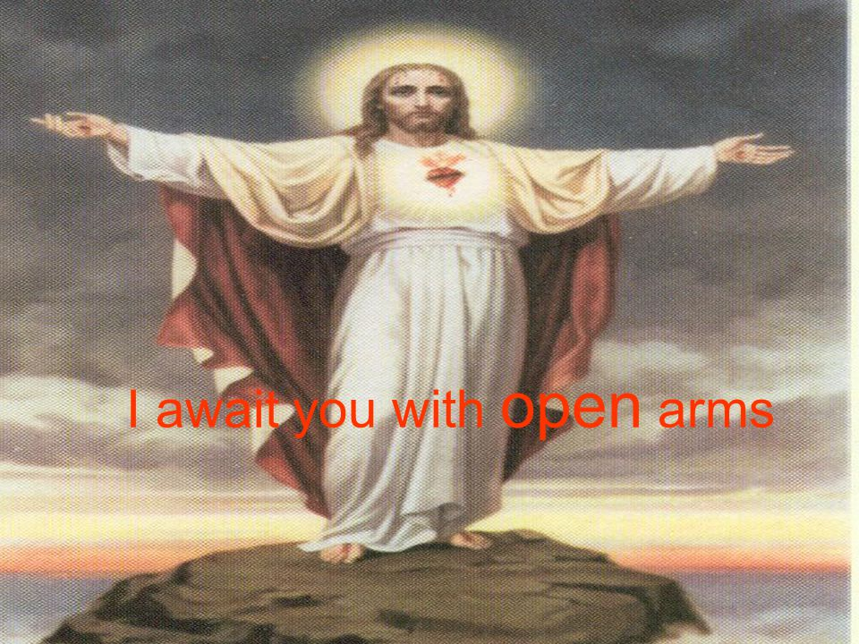 I await you with open arms