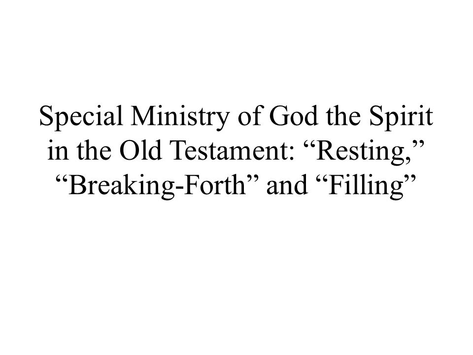 Special Ministry of God the Spirit in the Old Testament: Resting, Breaking-Forth and Filling