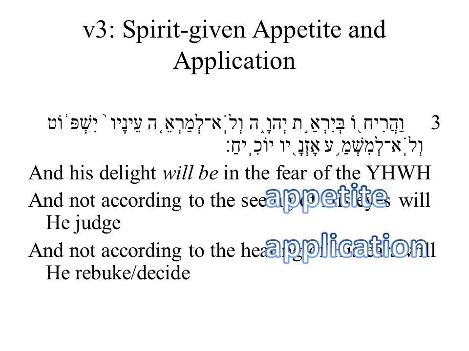 v3: Spirit-given Appetite and Application 3 וַהֲרִיח ֖ וֹ בְּיִרְאַ ֣ ת יְהוָ ֑ ה וְלֹֽא־לְמַרְאֵ ֤ ה עֵינָיו ֙ יִשְׁפּ ֔ וֹט וְלֹֽא־לְמִשְׁמַ ֥ ע אָז
