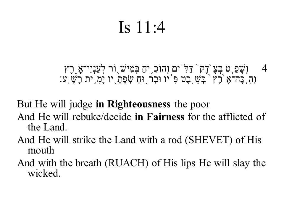 Is 11:4 4 וְשָׁפַ ֤ ט בְּצֶ ֙ דֶק ֙ דַּלִּ ֔ ים וְהוֹכִ ֥ יחַ בְּמִישׁ ֖ וֹר לְעַנְוֵי־אָ ֑ רֶץ וְהִֽכָּה־אֶ ֙ רֶץ ֙ בְּשֵׁ ֣ בֶט פִּ ֔ יו וּבְר ֥ וּח
