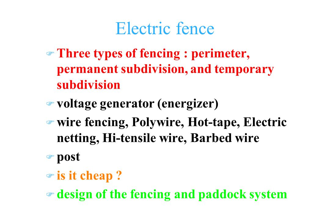 Electric fence F Three types of fencing : perimeter, permanent subdivision, and temporary subdivision F voltage generator (energizer) F wire fencing, Polywire, Hot-tape, Electric netting, Hi-tensile wire, Barbed wire F post F is it cheap .