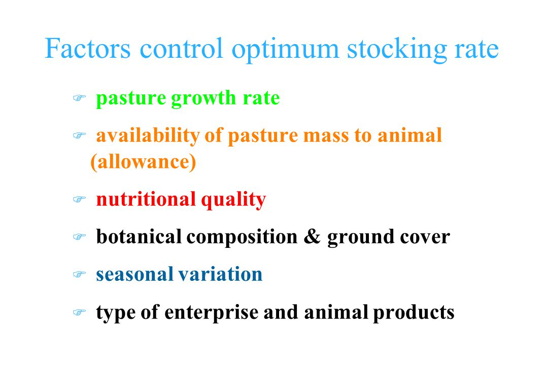 Factors control optimum stocking rate F pasture growth rate F availability of pasture mass to animal (allowance) F nutritional quality F botanical composition & ground cover F seasonal variation F type of enterprise and animal products