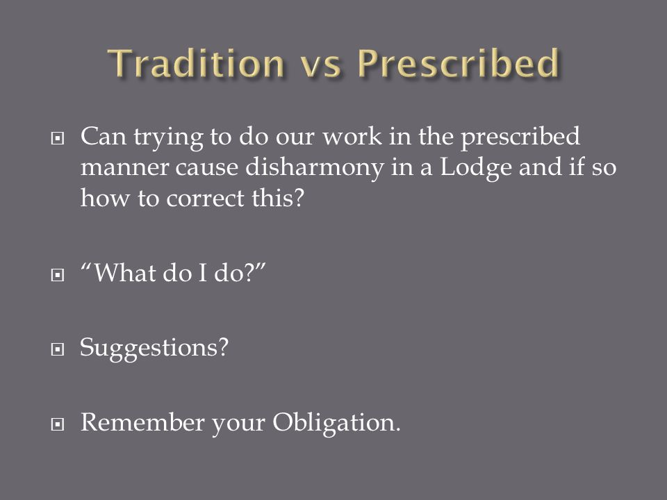 Can trying to do our work in the prescribed manner cause disharmony in a Lodge and if so how to correct this? What do I do? Suggestions? Remember your