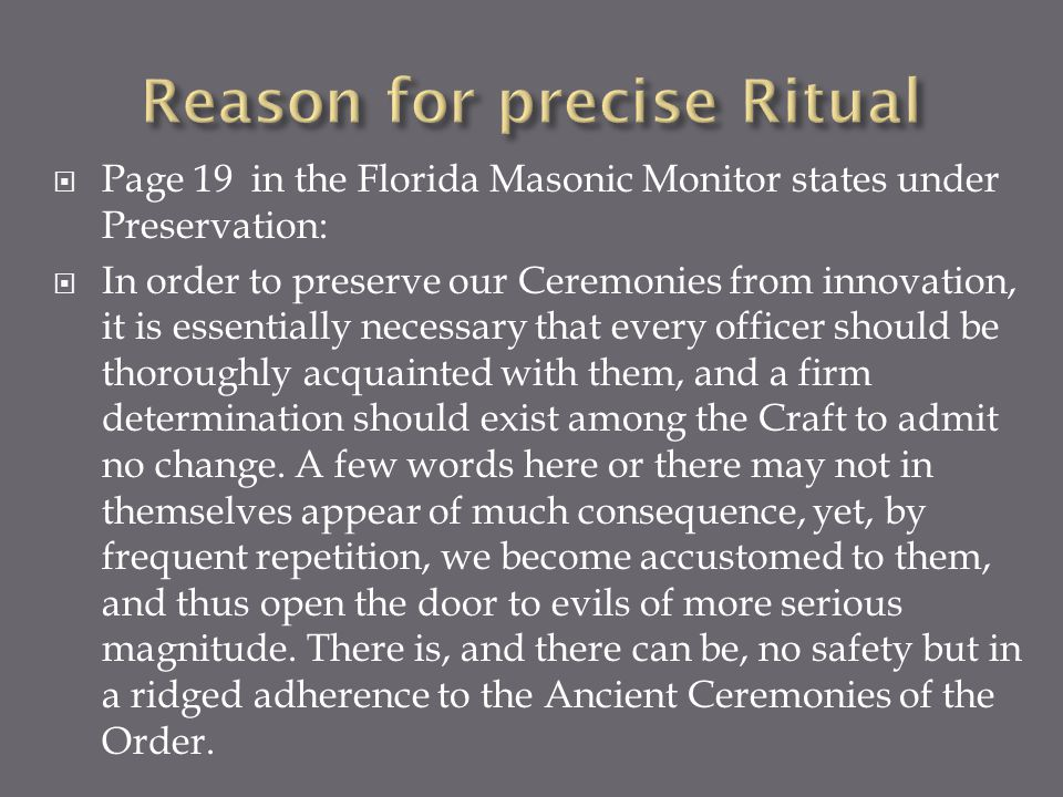 Page 19 in the Florida Masonic Monitor states under Preservation: In order to preserve our Ceremonies from innovation, it is essentially necessary tha