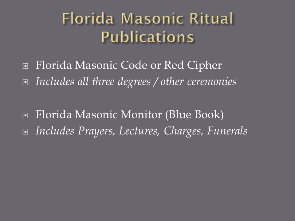 Florida Masonic Code or Red Cipher Includes all three degrees / other ceremonies Florida Masonic Monitor (Blue Book) Includes Prayers, Lectures, Charges, Funerals