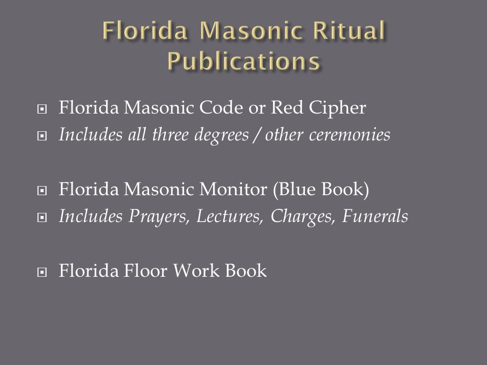 Florida Masonic Code or Red Cipher Includes all three degrees / other ceremonies Florida Masonic Monitor (Blue Book) Includes Prayers, Lectures, Charg