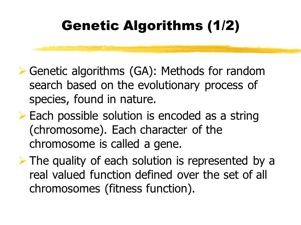Genetic Algorithms (1/2) Genetic algorithms (GA): Methods for random search based on the evolutionary process of species, found in nature.